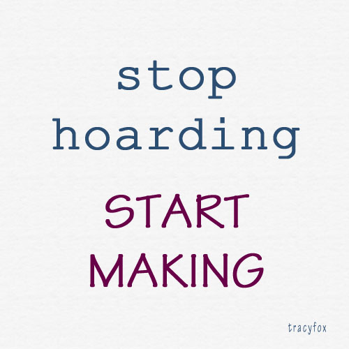 stop hoarding start making tracy fox